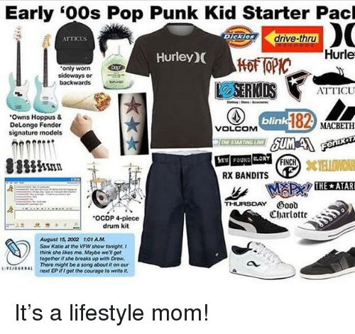 """Pop, Saw, and Starter Packs: Early """"00s Pop Punk Kid Starter Pacl  ATTICUS  Dickios  drive-thru  Hurley)(  Hurle  only worn  sideways or  backwards  ATTICU  """"Owns Hoppus &  DeLonge Fender  signature models  blin  MACBETH  VOLCOM  FOUND LORY  FINCH  RX BANDITS  THURSDAY d  Charlott  .OCDP 4-piece  drum kit  August 15, 2002 101 AM.  Saw Katie at tho VFW show tonight. i  think sho ikes me. Maybe well 9et  togethor if sho breaks up with Drow  There might be a song about it on our  natt EP if I get the courage to write it.  au  UFu。UARAL"""