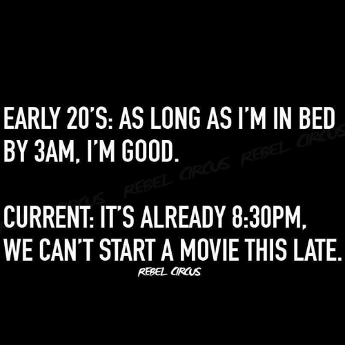 Memes, Good, and Movie: EARLY 20'S: AS LONG AS I'M IN BED  BY 3AM, I'M GOOD  CURRENT: IT'S ALREADY 8:30PM,  WE CAN'T START A MOVIE THIS LATE  REBEL CRCUS