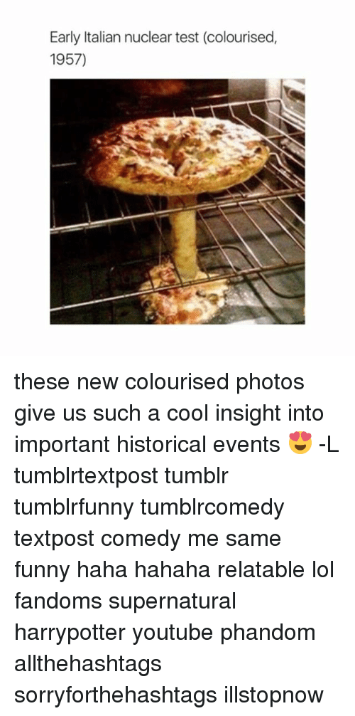 Memes, Historical, and 🤖: Early Italian nuclear test (colourised,  1957) these new colourised photos give us such a cool insight into important historical events 😍 -L tumblrtextpost tumblr tumblrfunny tumblrcomedy textpost comedy me same funny haha hahaha relatable lol fandoms supernatural harrypotter youtube phandom allthehashtags sorryforthehashtags illstopnow