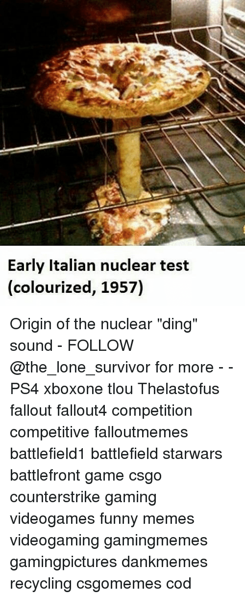 """Memes, Battlefront, and 🤖: Early Italian nuclear test  (colourized, 1957) Origin of the nuclear """"ding"""" sound - FOLLOW @the_lone_survivor for more - - PS4 xboxone tlou Thelastofus fallout fallout4 competition competitive falloutmemes battlefield1 battlefield starwars battlefront game csgo counterstrike gaming videogames funny memes videogaming gamingmemes gamingpictures dankmemes recycling csgomemes cod"""