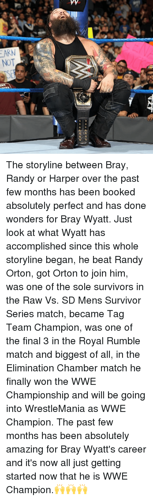 Memes, Randy Orton, and Wrestlemania: EARN  NOT The storyline between Bray, Randy or Harper over the past few months has been booked absolutely perfect and has done wonders for Bray Wyatt. Just look at what Wyatt has accomplished since this whole storyline began, he beat Randy Orton, got Orton to join him, was one of the sole survivors in the Raw Vs. SD Mens Survivor Series match, became Tag Team Champion, was one of the final 3 in the Royal Rumble match and biggest of all, in the Elimination Chamber match he finally won the WWE Championship and will be going into WrestleMania as WWE Champion. The past few months has been absolutely amazing for Bray Wyatt's career and it's now all just getting started now that he is WWE Champion.🙌🙌🙌