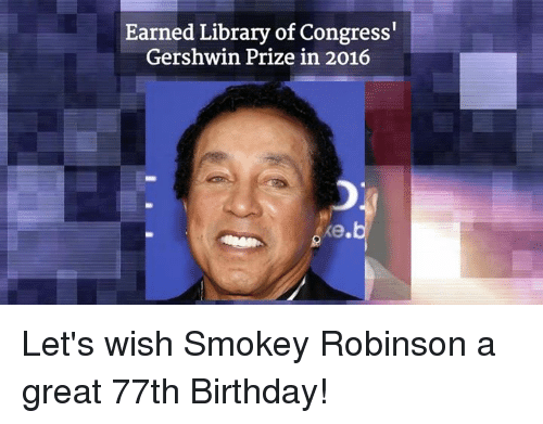 Birthday, Memes, and Library: Earned Library of Congress'  Gershwin Prize in 2016 Let's wish Smokey Robinson a great 77th Birthday!