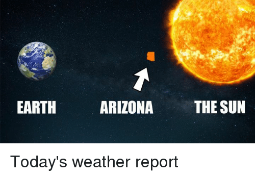 EARTH ARIZONA THE SUN Today's Weather Report | Meme on ME ME