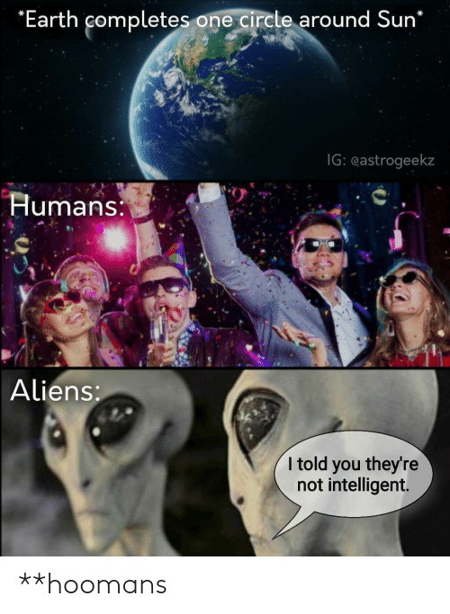Aliens, Earth, and Sun: *Earth completes one circle around Sun*  IG: eastrogeekz  Humans:  Aliens:  I told you they're  not intelligent. **hoomans