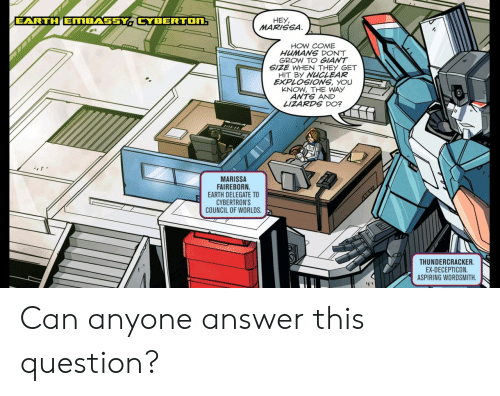 Earth, Giant, and Ants: EARTH EMBASSY CYBERTON:  HEY  MARISSA  HOW COME  HUMANS DON'T  GROW TO GIANT  SIZE WHEN THEY GET  HIT BY NUCLEAR  EXPLOSIONS, YOU  KNOW, THE WAY  ANTS AND  LIZARDS DO?  MARISSA  FAIREBORN  EARTH DELEGATE TO  CYBERTRON'S  COUNCIL OF WORLDS  THUNDERCRACKER  EX-DECEPTICON  ASPIRING WORDSMITH Can anyone answer this question?