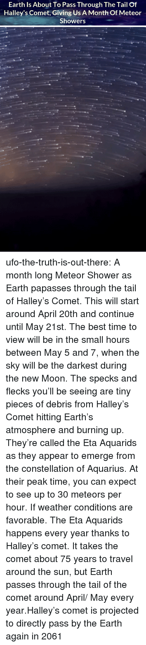 Bodies , Nasa, and Shower: Earth Is About To Pass Through The Tail Of  Halley's Comet, Giving Us A Month Of Meteor  Showers ufo-the-truth-is-out-there: A month long Meteor Shower as Earth papasses through the tail of Halley's Comet. This will start around April 20th and continue until May 21st. The best time to view will be in the small hours between May 5 and 7, when the sky will be the darkest during the new Moon. The specks and flecks you'll be seeing are tiny pieces of debris from Halley's Comet hitting Earth's atmosphere and burning up. They're called the Eta Aquarids as they appear to emerge from the constellation of Aquarius. At their peak time, you can expect to see up to 30 meteors per hour. If weather conditions are favorable. The Eta Aquarids happens every year thanks to Halley's comet. It takes the comet about 75 years to travel around the sun, but Earth passes through the tail of the comet around April/ May every year.Halley's comet is projected to directly pass by the Earth again in 2061