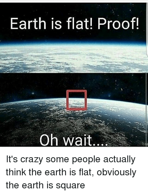 Crazy, Memes, and Earth: Earth is flat! Proof!  Oh wait.. It's crazy some people actually think the earth is flat, obviously the earth is square