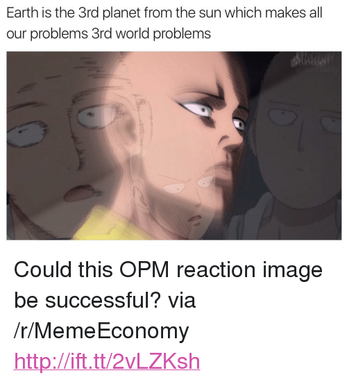 """Earth, Http, and Image: Earth is the 3rd planet from the sun which makes all  our problems 3rd world problems <p>Could this OPM reaction image be successful? via /r/MemeEconomy <a href=""""http://ift.tt/2vLZKsh"""">http://ift.tt/2vLZKsh</a></p>"""