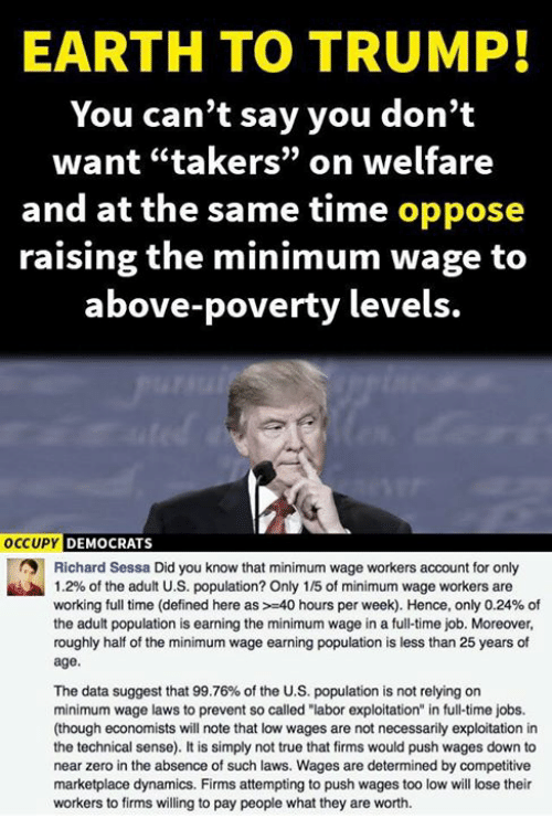 "Memes, True, and Zero: EARTH TO TRUMP!  You can't say you don't  want ""takers"" on welfare  and at the same time oppose  raising the minimum wage to  above-poverty levels.  OCCUPY DEMOCRATS  Richard Sessa Did you know that minimum wage workers account for only  1.2% of the adult U.S. population? Only 1 /5 of minimum wage workers are  working full time (defined here as >-40 hours per week). Hence, only 0.24% of  the adult population is earning the minimum wage in a full-time job. Moreover,  roughly half of the minimum wage earning population is less than 25 years of  age.  The data suggest that 99.76% of the U.S. population is not relying on  minimum wage laws to prevent so called ""labor exploitation"" in full-time jobs.  (though economists will note that low wages are not necessarily exploitation in  the technical sense). It is simply not true that firms would push wages down to  near zero in the absence of such laws. Wages are determined by competitive  marketplace dynamics. Firms attempting to push wages too low will lose their  workers to firms willing to pay people what they are worth."