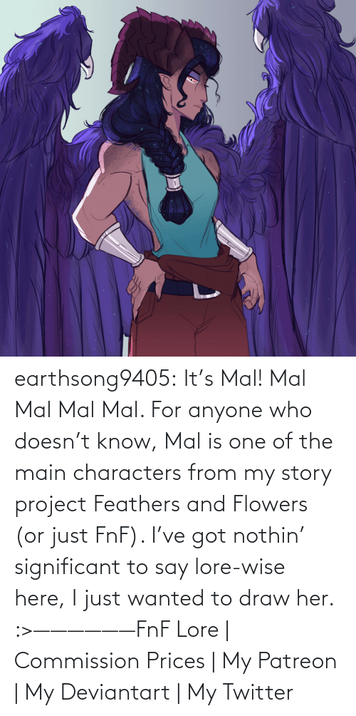 Soon..., Tumblr, and Twitter: earthsong9405:  It's Mal! Mal Mal Mal Mal. For anyone who doesn't know, Mal is one of the main characters from my story project Feathers and Flowers (or just FnF). I've got nothin' significant to say lore-wise here, I just wanted to draw her. :>——————FnF Lore   Commission Prices   My Patreon   My Deviantart   My Twitter
