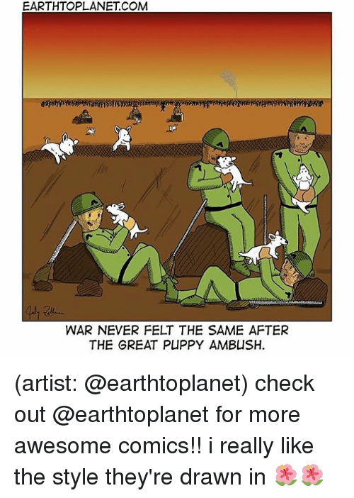 Memes, Puppy, and Awesome: EARTHTOPLANET COM  WAR NEVER FELT THE SAME AFTER  THE GREAT PUPPY AMBUSH (artist: @earthtoplanet) check out @earthtoplanet for more awesome comics!! i really like the style they're drawn in 🌺🌺