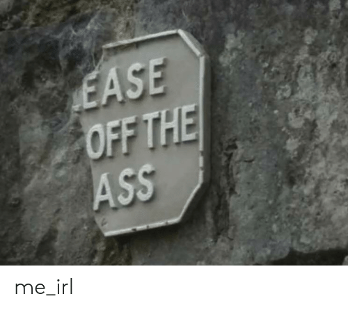 Ass, Irl, and Me IRL: EASE  OFF THE  ASS me_irl
