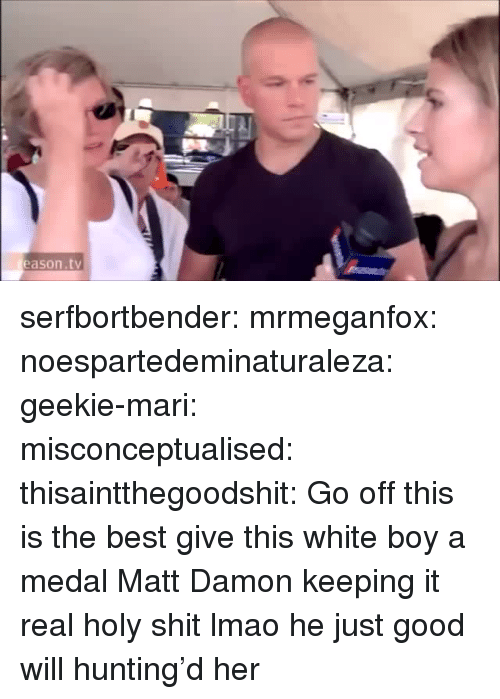 Lmao, Matt Damon, and Shit: eason.tv serfbortbender:  mrmeganfox:  noespartedeminaturaleza:  geekie-mari:  misconceptualised:  thisaintthegoodshit:  Go off  this is the best  give this white boy a medal  Matt Damon keeping it real  holy shit lmao  he just good will hunting'd her