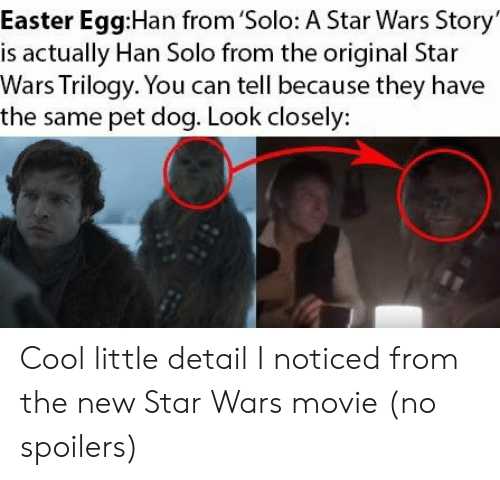 Easter, Han Solo, and Star Wars: Easter Egg:Han from 'Solo: A Star Wars Story  is actually Han Solo from the original Star  Wars Trilogy. You can tell because they have  the same pet dog. Look closely: Cool little detail I noticed from the new Star Wars movie (no spoilers)