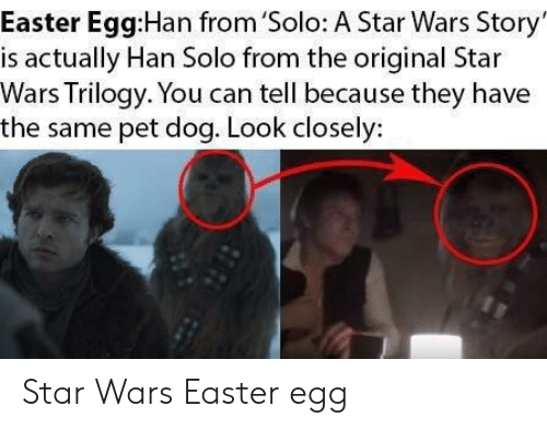 Easter, Han Solo, and Star Wars: Easter Egg:Han from 'Solo: A Star Wars Story  is actually Han Solo from the original Star  Wars Trilogy. You can tell because they have  the same pet dog. Look closely: Star Wars Easter egg