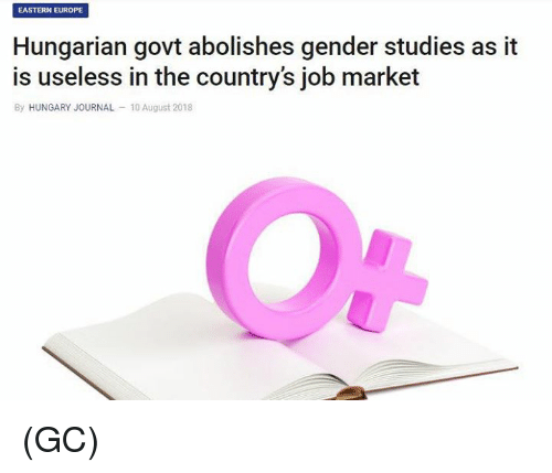 Memes, Europe, and Hungary: EASTERN EUROPE  Hungarian govt abolishes gender studies as it  is useless in the country's job market  By HUNGARY JOURNAL 10 August 2018 (GC)