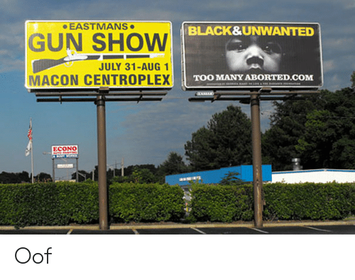 Ass, Black, and July 31: EASTMANS  BLACK&UNWANTED  GUN SHOW  JULY 31-AUG 1  MACON CENTROPLEX  TOO MANY ABORTED.COM  ECONO  UTO PANTIG  ass Oof