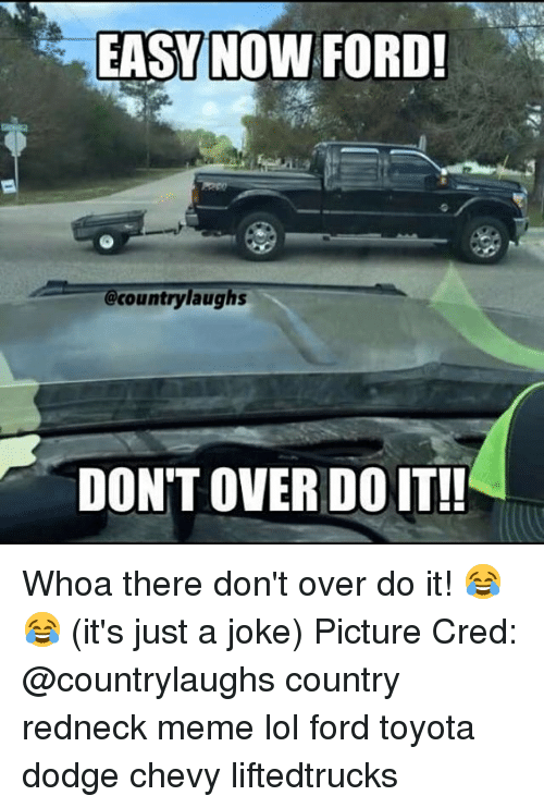 Lol, Meme, and Memes: EASY NOW FORD!  @countrylaughs  DON'T OVER DO IT!! Whoa there don't over do it! 😂😂 (it's just a joke) Picture Cred: @countrylaughs country redneck meme lol ford toyota dodge chevy liftedtrucks