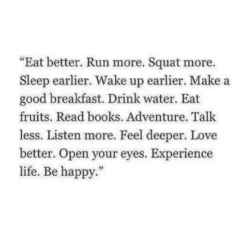 """Books, Life, and Love: """"Eat better. Run more. Squat more.  Sleep earlier. Wake up earlier. Make a  good breakfast. Drink water. Eat  fruits. Read books. Adventure. Talk  less. Listen more. Feel deeper. Love  etter. Open your eyes. Experience  life. Be happy."""""""