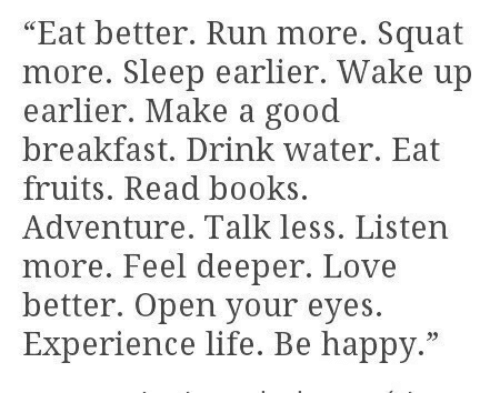 """Books, Life, and Love: """"Eat better. Run more. Squat  more. Sleep earlier. Wake up  earlier. Make a good  breakfast. Drink water. Eat  fruits. Read books  Adventure. Talk less. Listen  more. Feel deeper. Love  better. Open your eyes.  Experience life. Be happy."""""""
