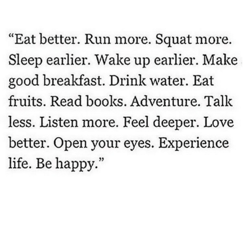 "Books, Life, and Love: ""Eat better. Run more. Squat more.  Sleep earlier. Wake up earlier. Make  good breakfast. Drink water. Eat  fruits. Read books. Adventure. Talk  less. Listen more. Feel deeper. Love  better. Open your eyes. Experience  life. Be happy.""  35"