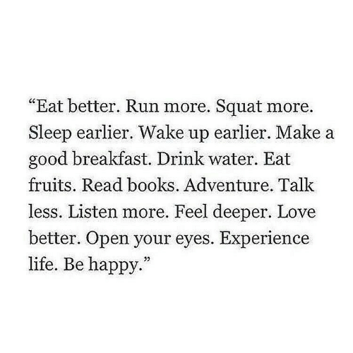 "Books, Life, and Love: ""Eat better. Run more. Squat more.  Sleep earlier. Wake up earlier. Make a  good breakfast. Drink water. Eat  fruits. Read books. Adventure. Talk  less. Listen more. Feel deeper. Love  better. Open your eyes. Experience  life. Be happy.""  32"