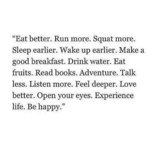 """Books, Life, and Love: """"Eat better. Run more. Squat more  Sleep earlier. Wake up earlier. Make a  good breakfast. Drink water. Eat  fruits. Read books. Adventure. Talk  less. Listen more. Feel deeper. Love  better. Open your eyes. Experience  life. Be happy."""""""