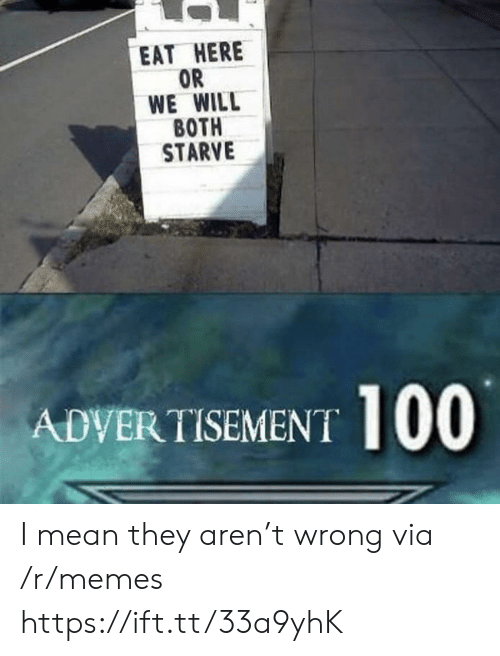 Memes, Mean, and Via: EAT HERE  OR  WE WILL  ВОTH  STARVE  ADVERTISEMENT I mean they aren't wrong via /r/memes https://ift.tt/33a9yhK