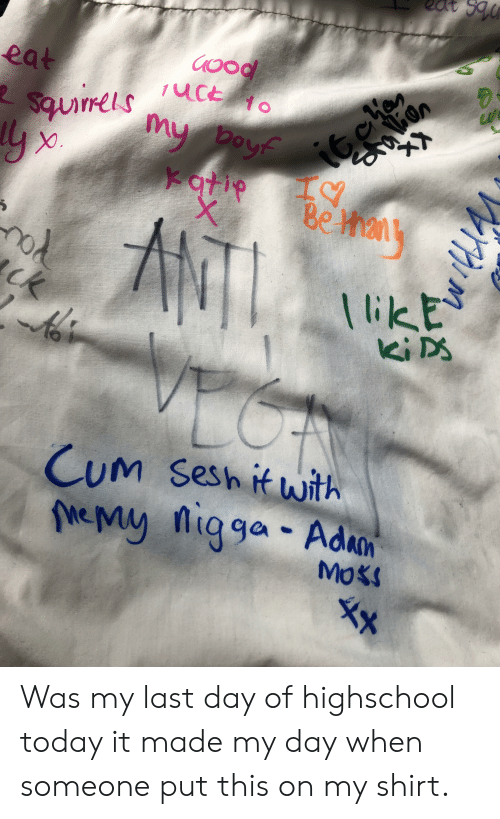 Cum, Today, and Day: eat  i6eon  Be Mhany  /uct  Squirrels c  my boyf  Yatie  X  MTL  ck  likE  CUM Sesh it with  NeMy nigga Adan  a ga  MOKS Was my last day of highschool today it made my day when someone put this on my shirt.