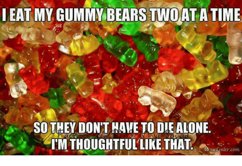 eat my gummy bears twoata time so they dont hawe 14916982 eat my gummy bears twoata time so they don't hawe to die alone
