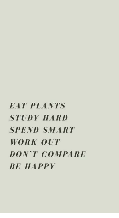 Work, Happy, and Be Happy: EAT PLANTS  STUDY HAR D  SPEND SMART  WORK OUT  DONT COMPARE  BE HAPPY