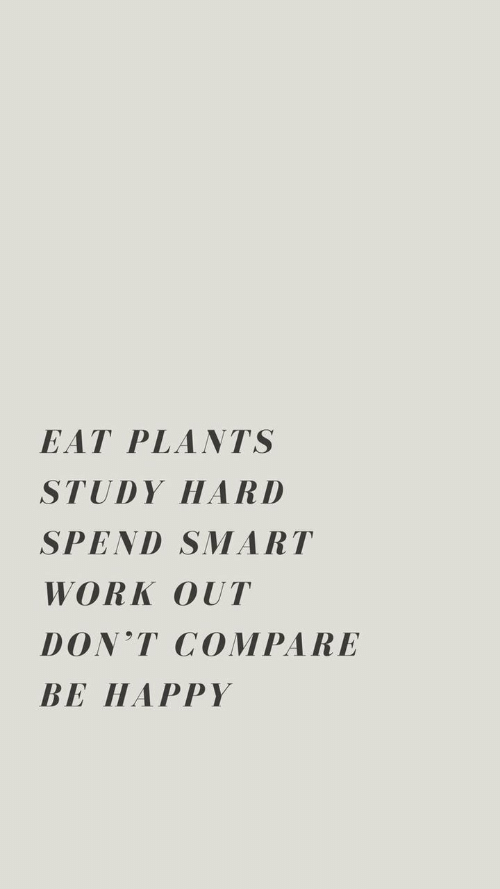 Happy, Be Happy, and Smart: EAT PLANTS  STUDY HARD  SPEND SMART  WORKOUT  DON'T COMPARE  BE HAPPY