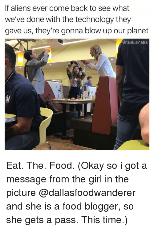 Food, Funny, and Blogger: Eat. The. Food. (Okay so i got a message from the girl in the picture @dallasfoodwanderer and she is a food blogger, so she gets a pass. This time.)