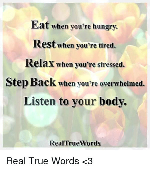 Hungry, Memes, and True: Eat when you're hungry.  Rest when you're tired.  Relax when you're stressed.  Step Back when you're overwhelmed.  Listen to your body.  RealTrueWords Real True Words <3