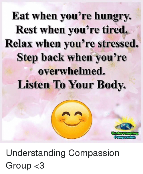 Hungry, Memes, and Compassion: Eat when you're hungry.  Rest when you're tired.  Relax when you're stressed.  Step back when you're  overwhelmed.  Listen To Your Body.  St Understanding Compassion Group <3