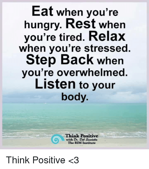 Hungry, Memes, and Back: Eat when you're  hungry. Rest when  you're tired. Relax  when you're stressed.  Step Back when  you're overwheimed.  Listen to your  body.  Think Positive  with D. Des Sandells  The RIM Institute Think Positive <3