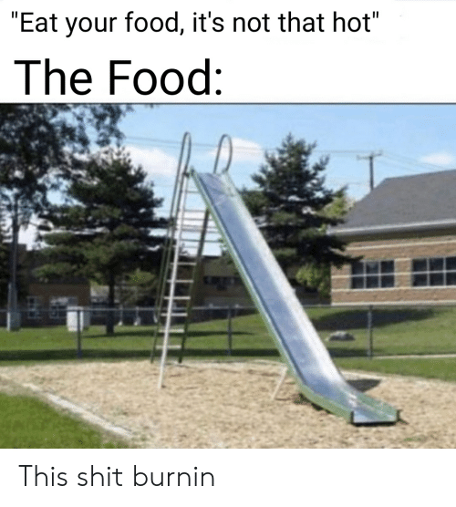 """Food, Reddit, and Shit: """"Eat your food, it's not that hot""""  The Food: This shit burnin"""