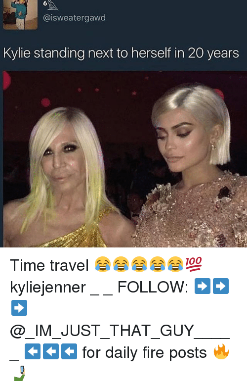 Fire, Memes, and Time: eater gawd  Kylie standing next to herself in 20 years Time travel 😂😂😂😂😂💯 kyliejenner _ _ FOLLOW: ➡➡➡@_IM_JUST_THAT_GUY_____ ⬅⬅⬅ for daily fire posts 🔥🤳🏼