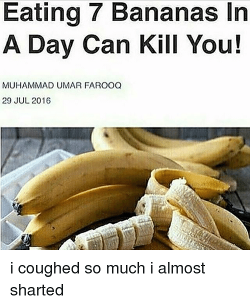 Memes, Muhammad, and 🤖: Eating 7 Bananas In  A Day Can Kill You!  MUHAMMAD UMAR FAROOQ  29 JUL 2016 i coughed so much i almost sharted