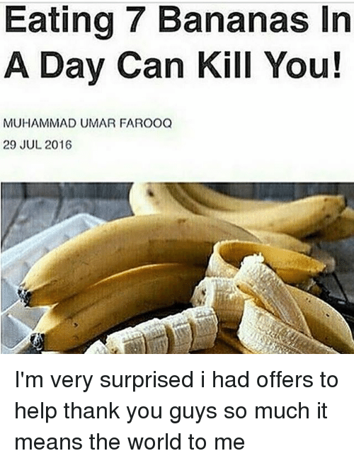 Thank You, Help, and World: Eating 7 Bananas In  A Day Can Kill You!  MUHAMMAD UMAR FAROOQ  29 JUL 2016 I'm very surprised i had offers to help thank you guys so much it means the world to me