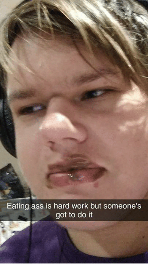 Ass, Dank, and Work: Eating ass is hard work but someone's got to