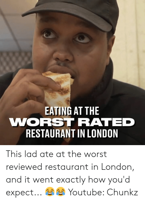 Dank, The Worst, and youtube.com: EATING AT THE  WORSTRATED  RESTAURANT IN LONDON This lad ate at the worst reviewed restaurant in London, and it went exactly how you'd expect... 😂😂  Youtube: Chunkz