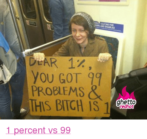"""99 Problems, Bitch, and Ghetto: EATING FOR  DeAR 1%,  YOu GOT 99  PROBLEMS&  THIS BITCH IS 1  ghetto  redhot <p class=""""tumblrize-linkback""""><a href=""""http://www.ghettoredhot.com/the-1-percent/"""" title=""""Go to original post at Ghetto Red Hot"""" rel=""""bookmark"""">1 percent vs 99</a></p>"""