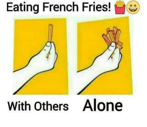 Being Alone, Memes, and French: Eating French Fries!  with others Alone