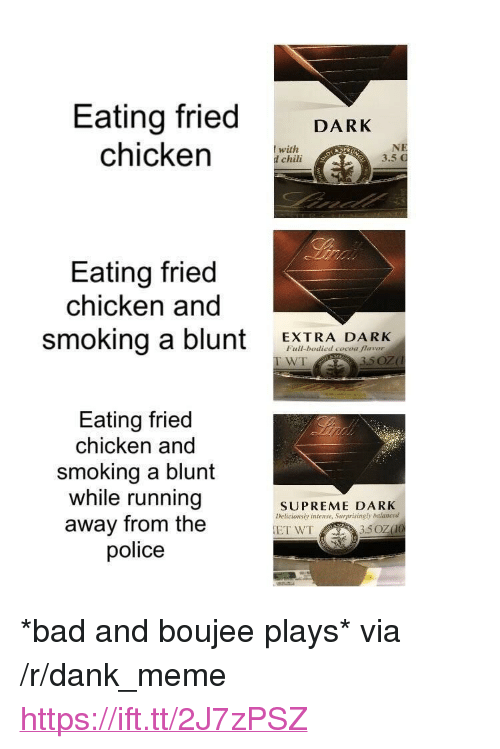 """Bad, Dank, and Meme: Eating fried DARK  chicken CHi  with  d chili  3.5  Eating fried  chicken and  smoking a blunt EXTRA DARK  Full-bodied cocoa flavor  WT  Eating fried  chicken and  smoking a blunt  while running  away from the  police  SUPREME DARK  Deticionsly intense, Surprisingly balanced <p>*bad and boujee plays* via /r/dank_meme <a href=""""https://ift.tt/2J7zPSZ"""">https://ift.tt/2J7zPSZ</a></p>"""