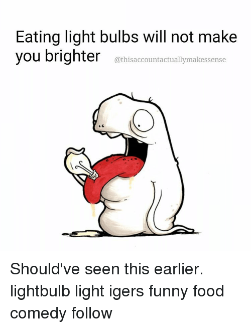 eating light bulbs will not make you brighter account