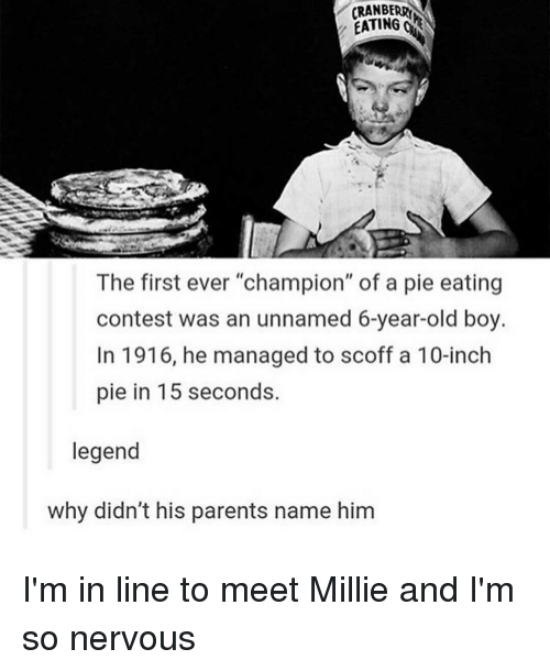 """Memes, 🤖, and Legend: EATING  OR  The first ever """"champion"""" of a pie eating  contest was an unnamed 6-year-old boy.  In 1916, he managed to scoff a 10-inch  pie in 15 seconds.  legend  why didn't his parents name him I'm in line to meet Millie and I'm so nervous"""