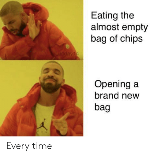 Reddit, Time, and Brand New: Eating the  almost empty  bag of chips  Opening a  brand new  bag Every time