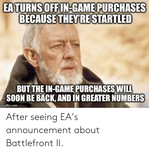 Soon..., Game, and Announcement: EATURNSOFFIN-GAME PURCHASES  BECAUSE THEYRE STARTLED  BUT THE IN-GAME PURCHASES WIL  SOON BE BACK, AND IN GREATER NUMBERS  imgflip.com After seeing EA's announcement about Battlefront II.