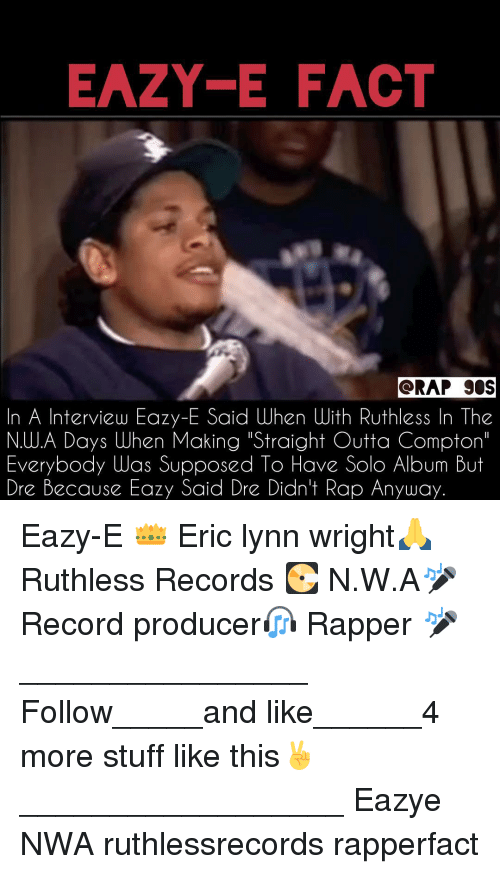 """Eazy E, Memes, and N.W.A.: EAZY E FACT  ORAP SOS  n A Interview Eazy-E Said uhen With Ruthless In The  N.WA Days When Making """"Straight Outta Compton'  Everybody Was Supposed To Have Solo Album But  Dre Because Eazy Said Dr Didn't Rap Anyway. Eazy-E 👑 Eric lynn wright🙏 Ruthless Records 💽 N.W.A🎤 Record producer🎧 Rapper 🎤 ________________ Follow_____and like______4 more stuff like this✌ __________________ Eazye NWA ruthlessrecords rapperfact"""